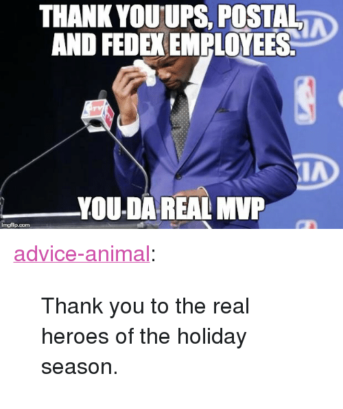 "Da Real Mvp: THANK YOUUPS. POSTAL  AND FEDEX EMPLOYEES  YOU-DA REAL MVP  imgflip.com <p><a href=""http://advice-animal.tumblr.com/post/168823604148/thank-you-to-the-real-heroes-of-the-holiday"" class=""tumblr_blog"">advice-animal</a>:</p>  <blockquote><p>Thank you to the real heroes of the holiday season.</p></blockquote>"
