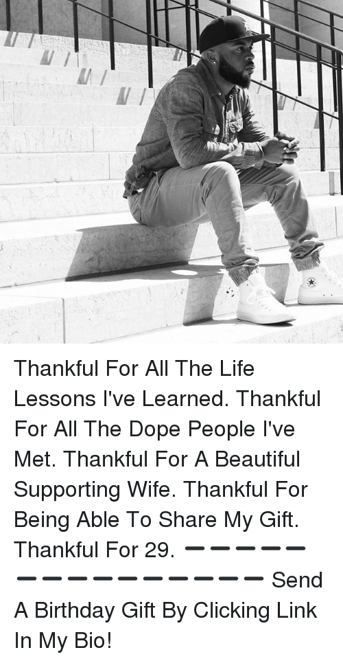 Beautiful, Birthday, and Dope: Thankful For All The Life Lessons I've Learned. Thankful For All The Dope People I've Met. Thankful For A Beautiful Supporting Wife. Thankful For Being Able To Share My Gift. Thankful For 29. ➖➖➖➖➖➖➖➖➖➖➖➖➖➖➖ Send A Birthday Gift By Clicking Link In My Bio!