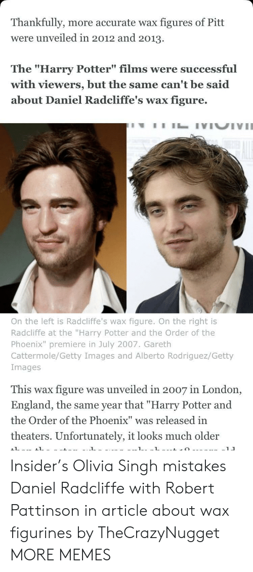 """the phoenix: Thankfully, more accurate wax figures of Pitt  were unveiled in 2012 and 2013.  The """"Harry Potter"""" films were successful  with viewers, but the same can't be said  about Daniel Radcliffe's wax figure.  On the left is Radcliffe's wax figure. On the right is  Radcliffe at the """"Harry Potter and the Order of the  Phoenix"""" premiere in July 2007. Gareth  Cattermole/Getty Images and Alberto Rodriguez/Getty  Images  This wax figure was unveiled in 2007 in London,  England, the same year that """"Harry Potter and  the Order of the Phoenix"""" was released in  theaters. Unfortunately, it looks much older Insider's Olivia Singh mistakes Daniel Radcliffe with Robert Pattinson in article about wax figurines by TheCrazyNugget MORE MEMES"""
