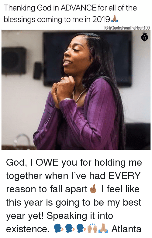 thanking: Thanking God in ADVANCE for all of the  blessings coming to me in 2019 A  IG @QuotesFromTheHeart 100 God, I OWE you for holding me together when I've had EVERY reason to fall apart🤞🏾 I feel like this year is going to be my best year yet! Speaking it into existence. 🗣🗣🗣🙌🏽🙏🏽 Atlanta
