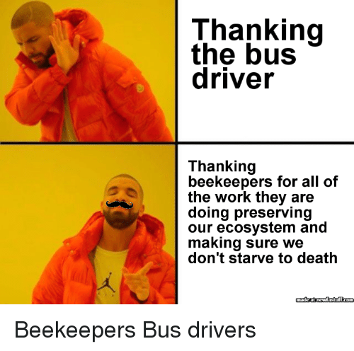 thanking: Thanking  the bus  driver  Thanking  beekeepers for all of  the work they are  doing preserving  our ecosystem and  making sure we  don't starve to death Beekeepers  Bus drivers