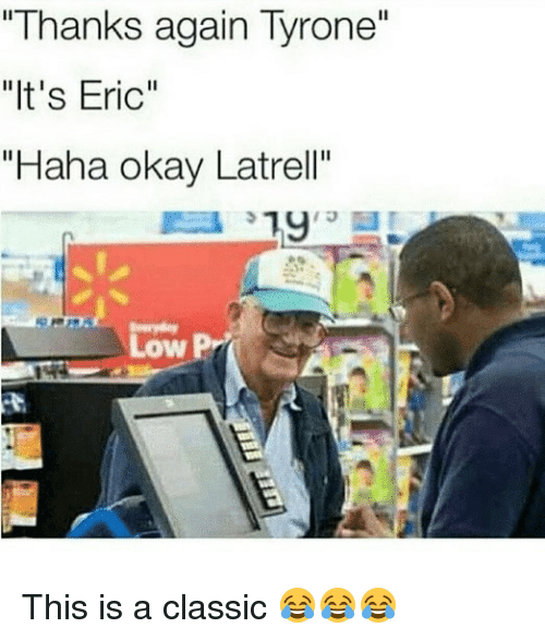 "Funny, Okay, and Haha: ""Thanks again Tyrone""  ""It's Eric""  ""Haha okay Latrell""  13  Low This is a classic 😂😂😂"