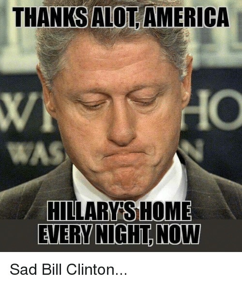 thanks alot america hillary s home every night now sad 6943832 thanks alot america hillary s home every night now sad bill