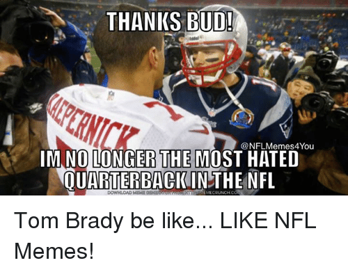 brady: THANKS BUD!  NFLMemes4You  IMNOLONGER THE MOST HATED  QUARTERBACK IN THE NFL Tom Brady be like...  LIKE NFL Memes!