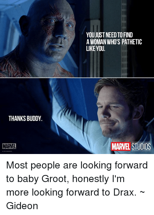 Thanks Buddy: THANKS BUDDY.  MARVEL  YOU JUST NEEDTOFIND  A WOMAN WHO'S PATHETIC  LIKE YOU.  MARVEL STUDIOS Most people are looking forward to baby Groot, honestly I'm more looking forward to Drax. ~ Gideon