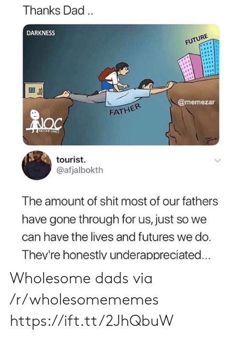 thanks dad: Thanks Dad.  DARKNESS  FUTURE  @memezar  FATHER  CORES  tourist  @afjalbokth  The amount of shit most of our fathers  have gone through for us, just so we  can have the lives and futures we do.  Thev're honestlv underappreciated... Wholesome dads via /r/wholesomememes https://ift.tt/2JhQbuW