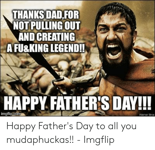 Happy Fathers Day Meme: THANKS DAD,FOR  NOT PULLING OUT  AND CREATING  AFU&KING LEGEND!!  HAPPY FATHER'S DAY!!!  imgfip.com  Waner Bros Happy Father's Day to all you mudaphuckas!! - Imgflip