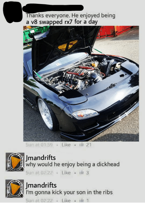 rx7: Thanks everyone. He enjoyed being  a v8 swapped rx7 for a day  Sun al 01 59Like  21  Jmandrifts  why would he enjoy being a dickhead  Sun at 02:22 Like 3  Jmandrifts  I'm gonna kick your son in the ribs  Sun at 02:22Like