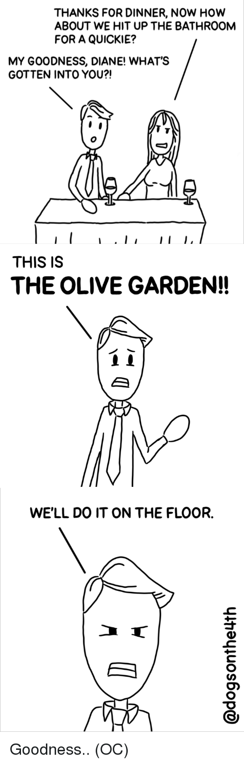 Olive Garden, Webcomics, and How: THANKS FOR DINNER, NOW HOw  ABOUT WE HIT UP THE BATHROOM  FOR A QUICKIE?  MY GOODNESS, DIANE! WHAT'S  GOTTEN INTO YOU?!  THIS IS  THE OLIVE GARDEN!!  WE'LL DO IT ON THE FLOOR. Goodness.. (OC)