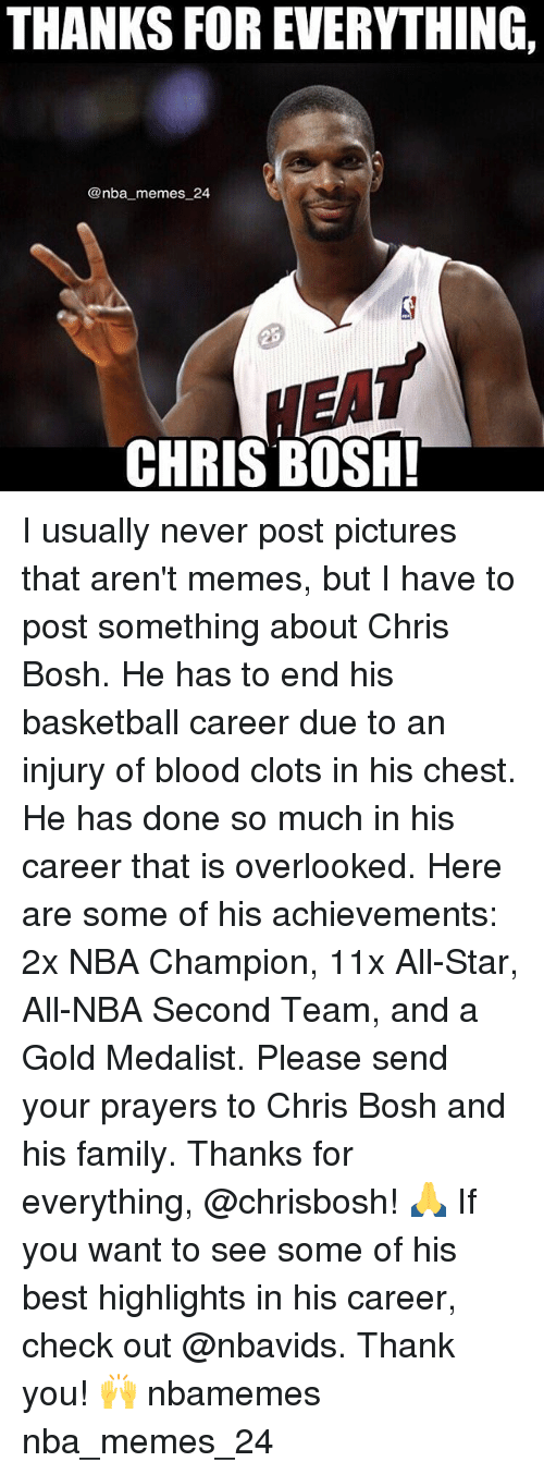 Chris Bosh: THANKS FOR EVERYTHING,  @nba memes 24  CHRIS BOSH! I usually never post pictures that aren't memes, but I have to post something about Chris Bosh. He has to end his basketball career due to an injury of blood clots in his chest. He has done so much in his career that is overlooked. Here are some of his achievements: 2x NBA Champion, 11x All-Star, All-NBA Second Team, and a Gold Medalist. Please send your prayers to Chris Bosh and his family. Thanks for everything, @chrisbosh! 🙏 If you want to see some of his best highlights in his career, check out @nbavids. Thank you! 🙌 nbamemes nba_memes_24