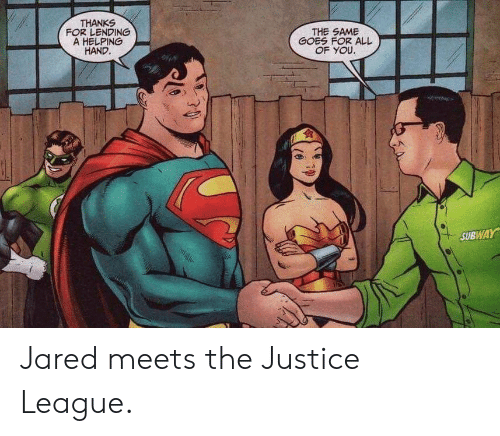 subway: THANKS  FOR LENDING  A HELPING  HAND.  THE SAME  GOES FOR ALL  OF YOU.  SUBWAY Jared meets the Justice League.