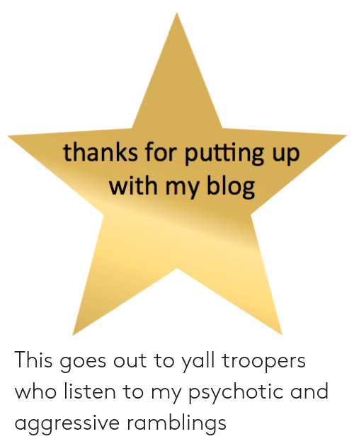 psychotic: thanks for putting up  with my blog This goes out to yall troopers who listen to my psychotic and aggressive ramblings
