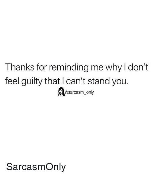 Funny, Memes, and Sarcasm: Thanks for reminding me why l don't  feel guilty that l can't stand you.  @sarcasm_only SarcasmOnly