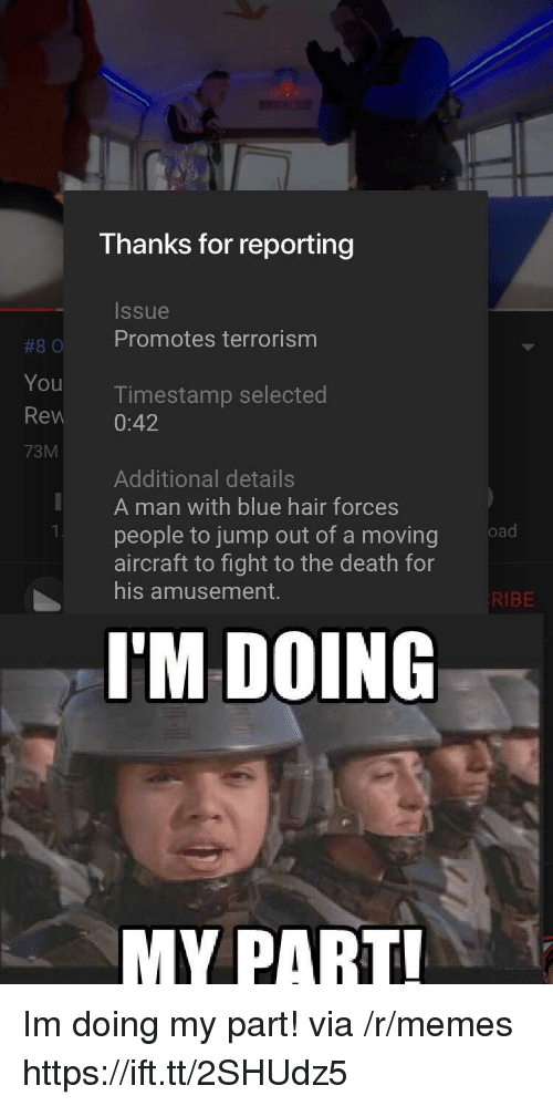 Terrorism: Thanks for reporting  Issue  #80 Promotes terrorism  You  Rew 0:42  73M  Timestamp selected  Additional details  A man with blue hair forces  people to jump out of a moving  aircraft to fight to the death for  his amusement.  KIBE  I'M DOING  MY PART Im doing my part! via /r/memes https://ift.tt/2SHUdz5