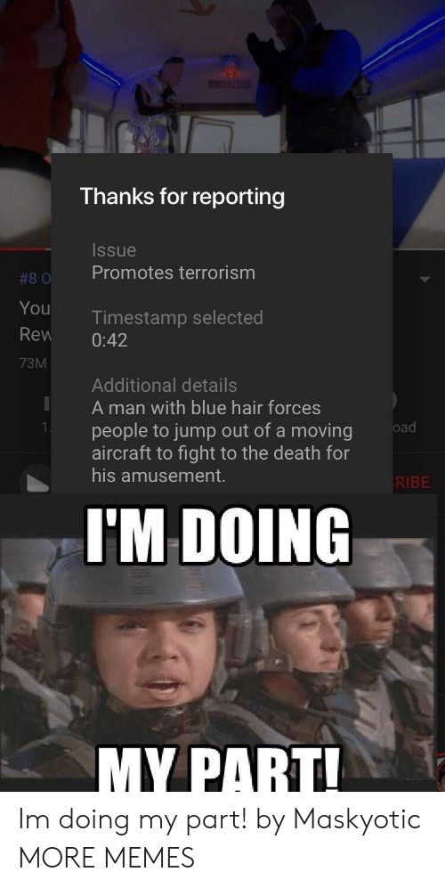 Terrorism: Thanks for reporting  Issue  #80 Promotes terrorism  You  Rew 0:42  73M  Timestamp selected  Additional details  A man with blue hair forces  people to jump out of a moving  aircraft to fight to the death for  his amusement.  KIBE  I'M DOING  MY PART Im doing my part! by Maskyotic MORE MEMES