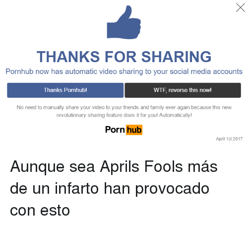 Family, Friends, and Porn Hub: THANKS FOR SHARING  Pornhub now has automatic video sharing to your social media accounts  Thanks Pornhub!  WTF, reverse this nowl  No need to manually share your video to your friends and family ever again because this new  revolutionary sharing feature does it for youl Automatically  Porn hub  April 1st 2017 <p>Aunque sea Aprils Fools más de un infarto han provocado con esto</p>