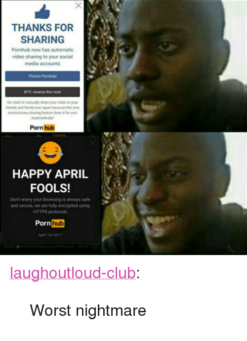"""Club, Family, and Porn Hub: THANKS FOR  SHARING  Pornhub now has automatic  video sharing to your social  media accounts  Thanks Pornhub  WTE reverse this now  o need to manualy share your video to your  fends and family eser again becaue the new  evtionary sharing fentures it for you  Autormaticalyt  Porn hub  HAPPY APRIL  FOOLS!  Dont worry your browsing is always safe  and secure, we are fully encrypted using  HTTPS protocols  Porn  hub  Aprl 1st 2017 <p><a href=""""http://laughoutloud-club.tumblr.com/post/159404376614/worst-nightmare"""" class=""""tumblr_blog"""">laughoutloud-club</a>:</p>  <blockquote><p>Worst nightmare</p></blockquote>"""