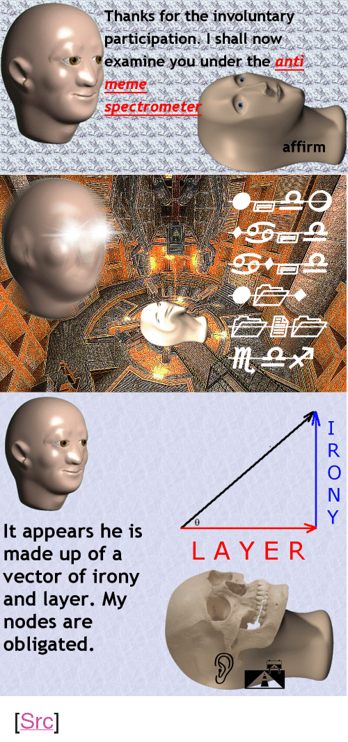 "vector: Thanks for the invotuntary  participation. I shall noW  'examineyouunder the anted  meme  spectrometer  affirm  It appears he is  made up of a  vector of irony  and layer. My  odes are  obligated  LAYER <p>[<a href=""https://www.reddit.com/r/surrealmemes/comments/7gw28u/analysysing_the_icon_himself/"">Src</a>]</p>"