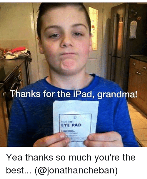 Funny, Grandma, and Ipad: Thanks for the iPad, grandma!  EYE PAD Yea thanks so much you're the best... (@jonathancheban)