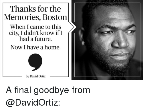 David Ortiz: Thanks for the  Memories, Boston  When I came to this  city, didn't know if I  had a future.  Now I have a home.  by David Ortiz A final goodbye from @DavidOrtiz: