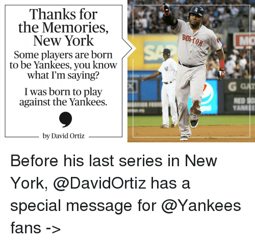 David Ortiz: Thanks for  the Memories,  New York  Some players are born  to be Yankees, you know  what Im saying?  I was born to play  against the Yankees.  by David Ortiz Before his last series in New York, @DavidOrtiz has a special message for @Yankees fans ->