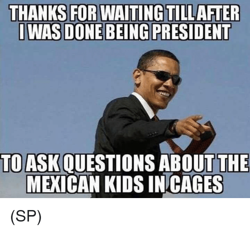 Memes, Kids, and Mexican: THANKS FOR WAITINGTILLAFTER  I WAS DONE BEING PRESIDENT  TOASKQUESTIONS ABOUT THE  MEXICAN KIDS IN CAGES (SP)
