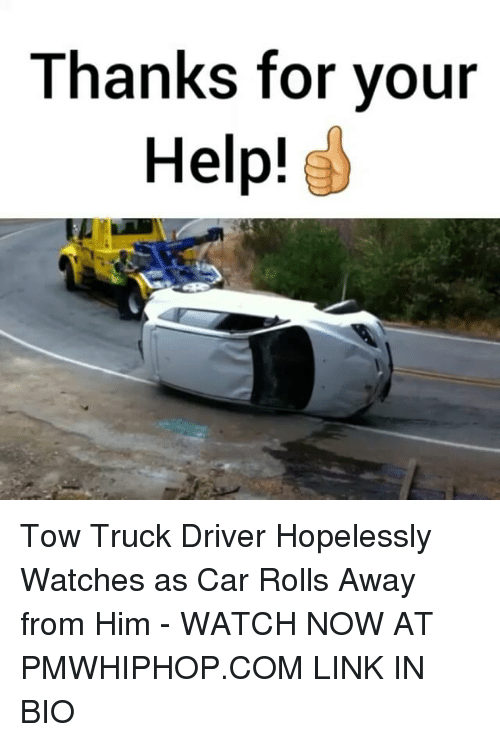 Memes, 🤖, and Car: Thanks for your  Help! Tow Truck Driver Hopelessly Watches as Car Rolls Away from Him - WATCH NOW AT PMWHIPHOP.COM LINK IN BIO