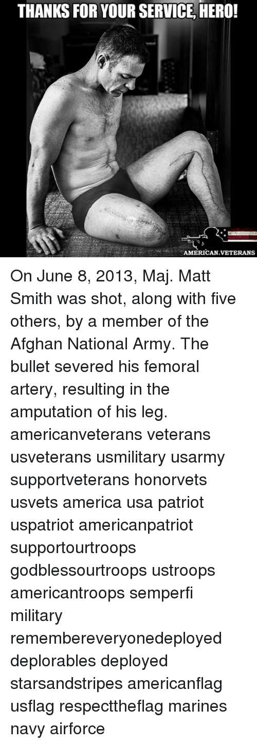 Maj: THANKS FOR YOUR SERVICE HERO!  AMERICAN VETERANS On June 8, 2013, Maj. Matt Smith was shot, along with five others, by a member of the Afghan National Army. The bullet severed his femoral artery, resulting in the amputation of his leg. americanveterans veterans usveterans usmilitary usarmy supportveterans honorvets usvets america usa patriot uspatriot americanpatriot supportourtroops godblessourtroops ustroops americantroops semperfi military remembereveryonedeployed deplorables deployed starsandstripes americanflag usflag respecttheflag marines navy airforce
