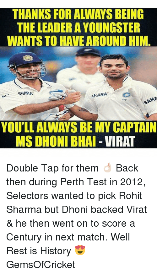 Match, Dekh Bhai, and International: THANKS FORALWAYS BEING  THE LEADER A YOUNGSTER  WANTS TO HAVE AROUND HIM  MARA  MARA  AA  YOU'LL ALWAYS BE MYCAPTAIN  MSDHONI BHAI VIRAT Double Tap for them 👌🏻 Back then during Perth Test in 2012, Selectors wanted to pick Rohit Sharma but Dhoni backed Virat & he then went on to score a Century in next match. Well Rest is History 😍 GemsOfCricket