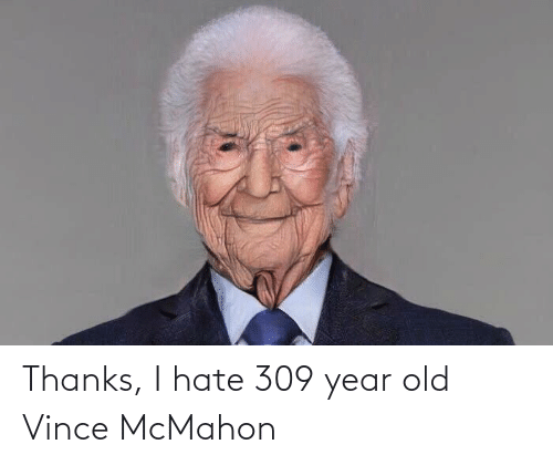 Vince McMahon: Thanks, I hate 309 year old Vince McMahon