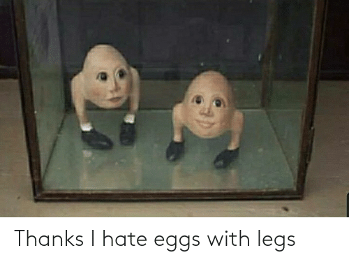 eggs: Thanks I hate eggs with legs