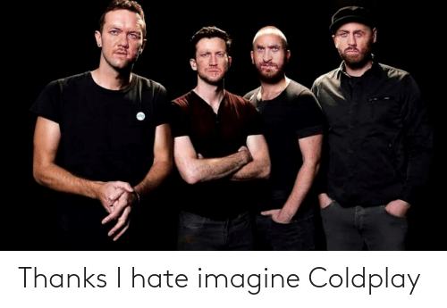 Coldplay: Thanks I hate imagine Coldplay