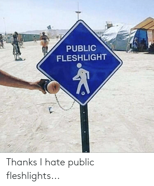 fleshlights: Thanks I hate public fleshlights...