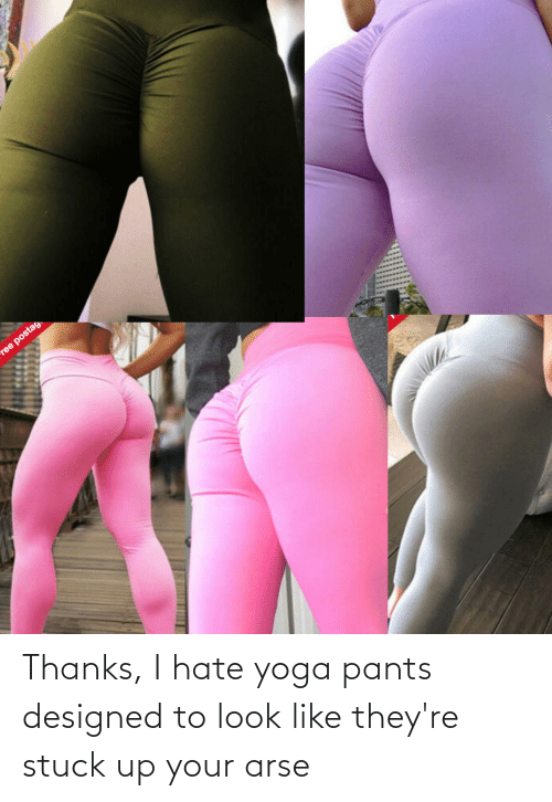 Yoga, Yoga Pants, and Look: Thanks, I hate yoga pants designed to look like they're stuck up your arse
