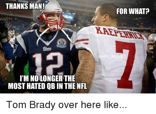 brady: THANKS MAN!  I'M NOLONGER THE  MOST HATED QB IN THE NFL  FOR WHAT?  NFL MEMES Tom Brady over here like...