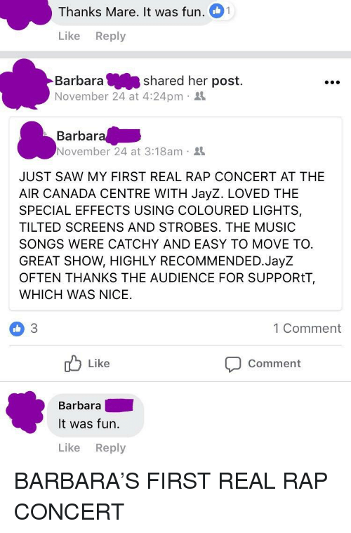 Music, Rap, and Saw: Thanks Mare. It was fun. 1  Like Reply  Barbarashared her post.  November 24 at 4:24pm .  Barbara  November 24 at 3:18am .  JUST SAW MY FIRST REAL RAP CONCERT AT THE  AIR CANADA CENTRE WITH JayZ. LOVED THE  SPECIAL EFFECTS USING COLOURED LIGHTS,  TILTED SCREENS AND STROBES. THE MUSIC  SONGS WERE CATCHY AND EASY TO MOVE TO.  GREAT SHOW, HIGHLY RECOMMENDED.JayZ  OFTEN THANKS THE AUDIENCE FOR SUPPORtT,  WHICH WAS NICE  3  1 Comment  ob Like  Comment  Barbara  It was fun.  Like Reply