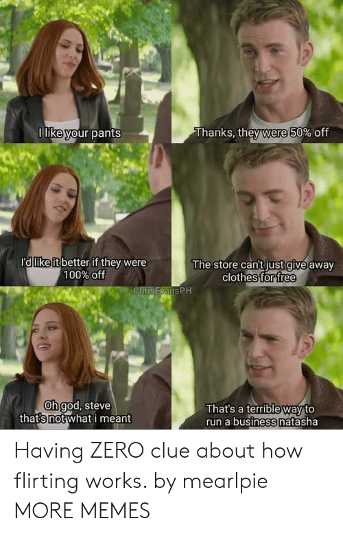 natasha: Thanks, they were 50% off  1 like your pants  ra like it better if they were  100% off  The store can't just give away  clothes for free  ChrisEvansPH  Oh god, steve  thats not what i meant  That's a terrible way to  run a business natasha Having ZERO clue about how flirting works. by mearlpie MORE MEMES