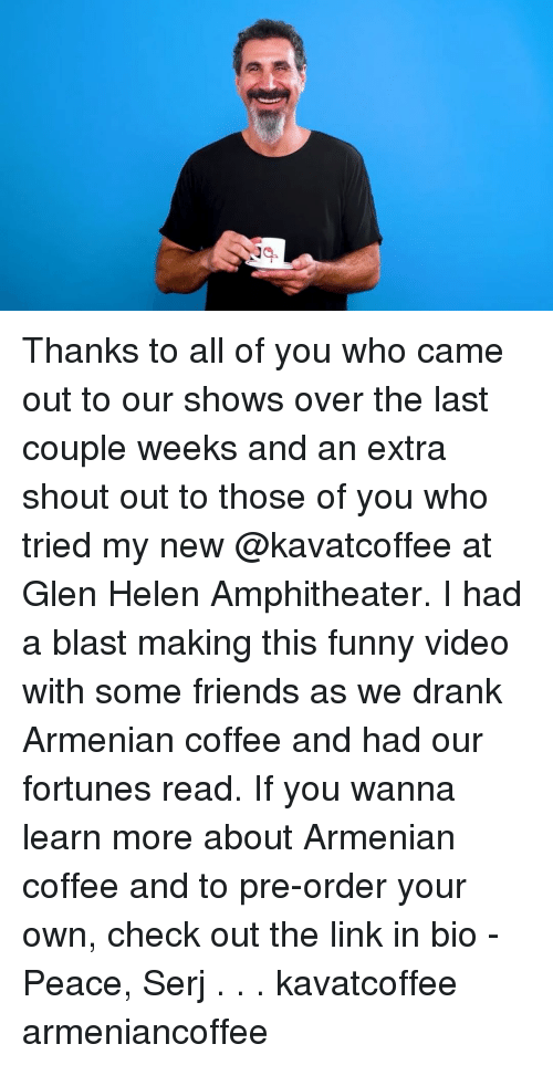 Armenian: Thanks to all of you who came out to our shows over the last couple weeks and an extra shout out to those of you who tried my new @kavatcoffee at Glen Helen Amphitheater. I had a blast making this funny video with some friends as we drank Armenian coffee and had our fortunes read. If you wanna learn more about Armenian coffee and to pre-order your own, check out the link in bio - Peace, Serj . . . kavatcoffee armeniancoffee