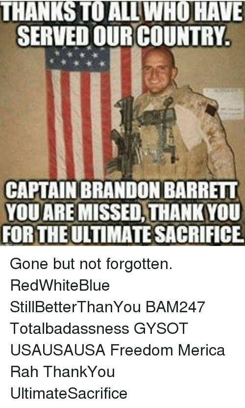 Memes, Freedom, and 🤖: THANKS TO ALL WHO HAVE  SERVED OUR COUNTRY.  CAPTAIN BRANDON BARRETT  YOU ARE  MISSED THANKYOU  FOR THE  SACRIFICE Gone but not forgotten. RedWhiteBlue StillBetterThanYou BAM247 Totalbadassness GYSOT USAUSAUSA Freedom Merica Rah ThankYou UltimateSacrifice