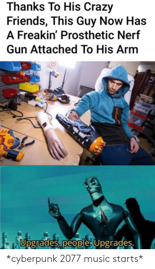 cyberpunk: Thanks To His Crazy  Friends, This Guy Now Has  A Freakin' Prosthetic Nerf  Gun Attached To His Arm  Upgrades, people: Upgrades. *cyberpunk 2077 music starts*