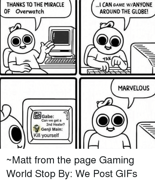 Memes, Game, and Gifs: THANKS TO THE MIRACLE  OF Overwatch  ..I CAN GAME W/ANYONE  AROUND THE GLOBE!  TAK  MARVELOUS  Can we got a  2nd Healer?  Genji Main:  Kill yourself ~Matt from the page Gaming World Stop By: We Post GIFs