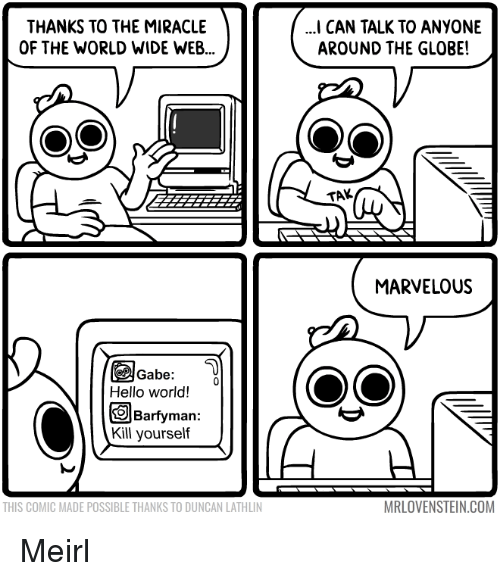Marvelous: THANKS TO THE MIRACLE  OF THE WORLD WIDE WEB...  I CAN TALK TO ANYONE  AROUND THE GLOBE!  TAK  MARVELOUS  Gabe  Hello world!  Barfyman:  Kill yourseltf  THIS COMIC MADE POSSIBLE THANKS TO DUNCAN LATHLIN  MRLOVENSTEIN.COM Meirl