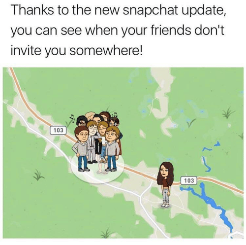 New Snapchat: Thanks to the new snapchat update,  you can see when your friends don't  invite you somewhere!  103  103