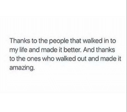 to-the-people: Thanks to the people that walked in to  my life and made it better. And thanks  to the ones who walked out and made it  amazing.