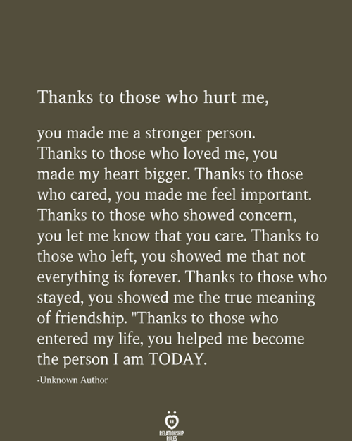 """let me know: Thanks to those who hurt me,  you made me a stronger person.  Thanks to those who loved me, you  made my heart bigger. Thanks to those  who cared, you made me feel important.  Thanks to those who showed concern,  you let me know that you care. Thanks to  those who left, you showed me that not  everything is forever. Thanks to those who  stayed, you showed me the true meaning  of friendship. """"Thanks to those who  entered my life, you helped me become  the person I am TODAY  -Unknown Author  RELATIONSHIP  RULES"""
