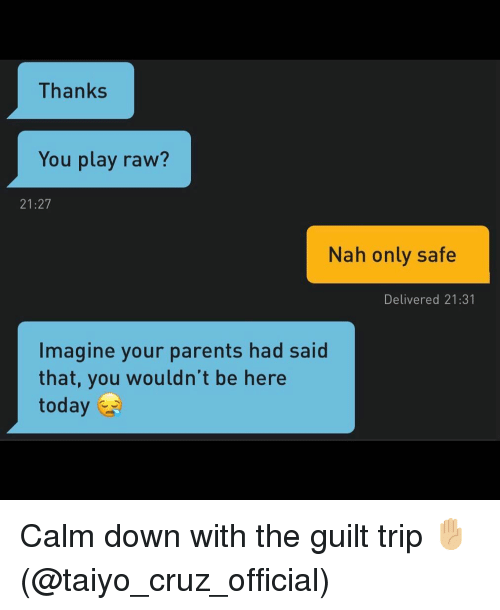 Parents, Grindr, and Today: Thanks  You play raw?  21:27  Nah only safe  Delivered 21:31  Imagine your parents had said  that, you wouldn't be here  today Calm down with the guilt trip ✋🏼 (@taiyo_cruz_official)