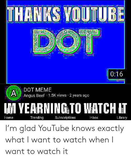 angus beef: THANKS YOUTUBE  DOT  0:16  DOT MEME  Angus Beef 1.5K views · 2 years ago  IM YEARNING TO WATCH IT  Trending  Inbox  Library  Home  Subscriptions I'm glad YouTube knows exactly what I want to watch when I want to watch it