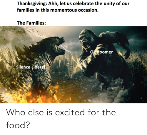 momentous: Thanksgiving: Ahh, let us celebrate the unity of our  families in this momentous occasion.  The Families:  Ok Boomer  Silence Libera Who else is excited for the food?