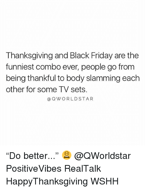 """Black Friday, Friday, and Memes: Thanksgiving and Black Friday are the  funniest combo ever, people go from  being thankful to body slamming each  other for some TV sets.  aQWORLDSTAR """"Do better..."""" 😩 @QWorldstar PositiveVibes RealTalk HappyThanksgiving WSHH"""