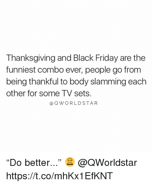 """Black Friday, Friday, and Memes: Thanksgiving and Black Friday are the  funniest combo ever, people go from  being thankful to body slamming each  other for some TV sets  aQWORLDSTAR """"Do better..."""" 😩 @QWorldstar https://t.co/mhKx1EfKNT"""